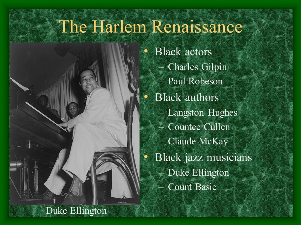 The Harlem Renaissance Black actors –Charles Gilpin –Paul Robeson Black authors –Langston Hughes –Countee Cullen –Claude McKay Black jazz musicians –D