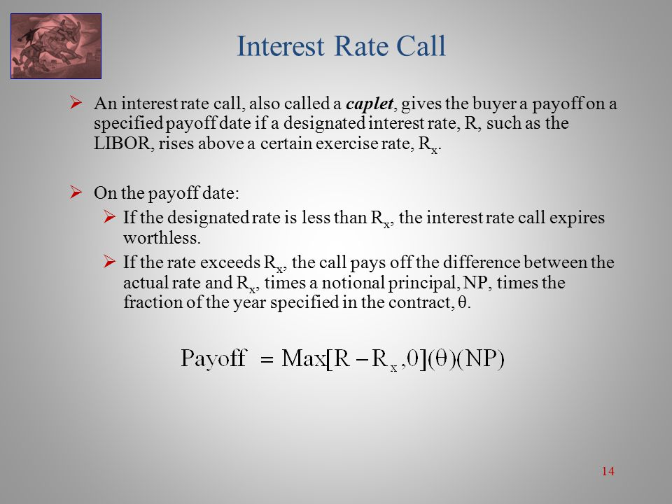 14 Interest Rate Call  An interest rate call, also called a caplet, gives the buyer a payoff on a specified payoff date if a designated interest rate