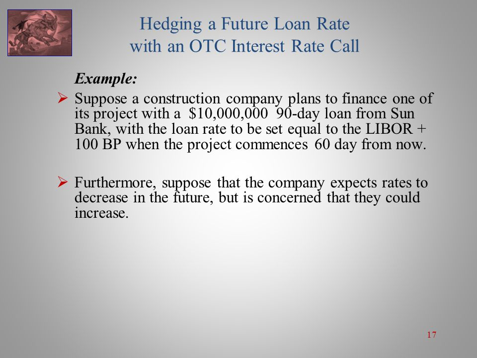 17 Hedging a Future Loan Rate with an OTC Interest Rate Call Example:  Suppose a construction company plans to finance one of its project with a $10,