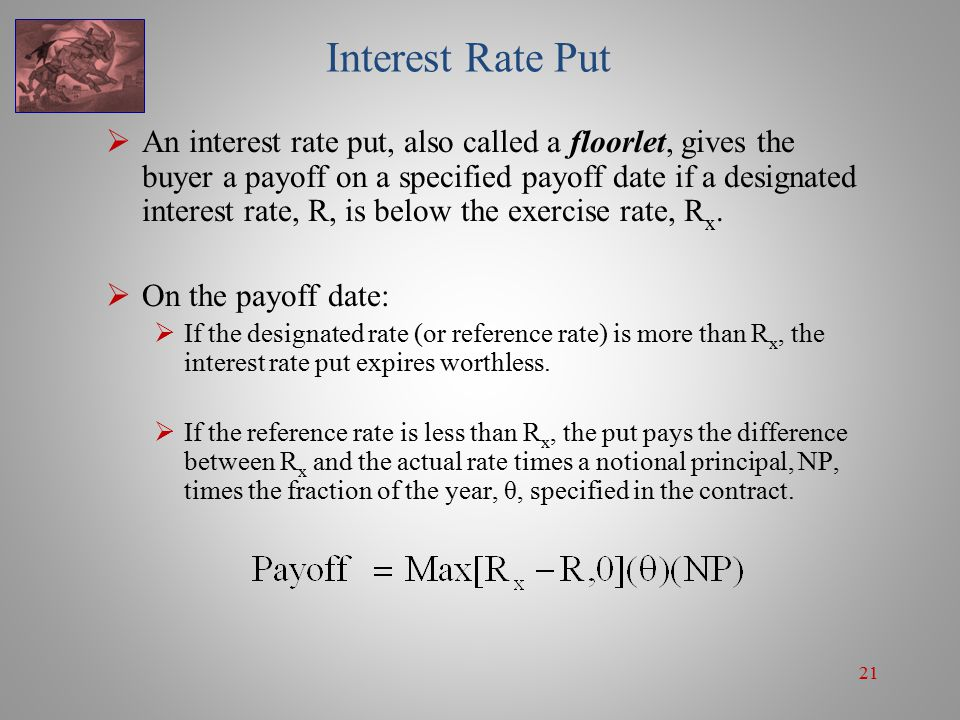 21 Interest Rate Put  An interest rate put, also called a floorlet, gives the buyer a payoff on a specified payoff date if a designated interest rate