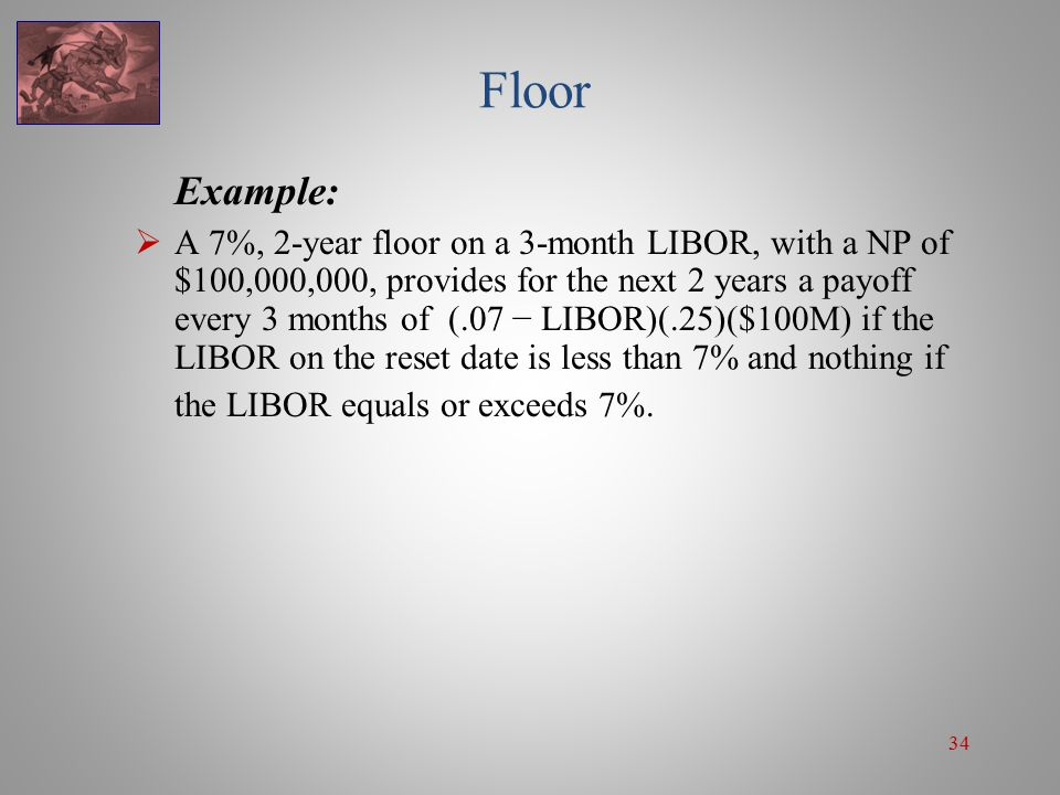 34 Floor Example:  A 7%, 2-year floor on a 3-month LIBOR, with a NP of $100,000,000, provides for the next 2 years a payoff every 3 months of (.07 −