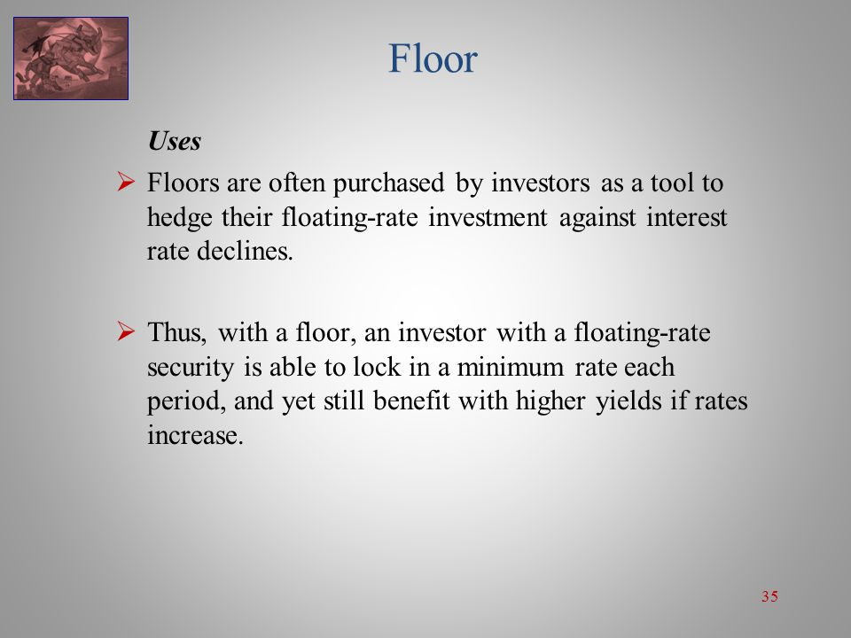 35 Floor Uses  Floors are often purchased by investors as a tool to hedge their floating-rate investment against interest rate declines.  Thus, with