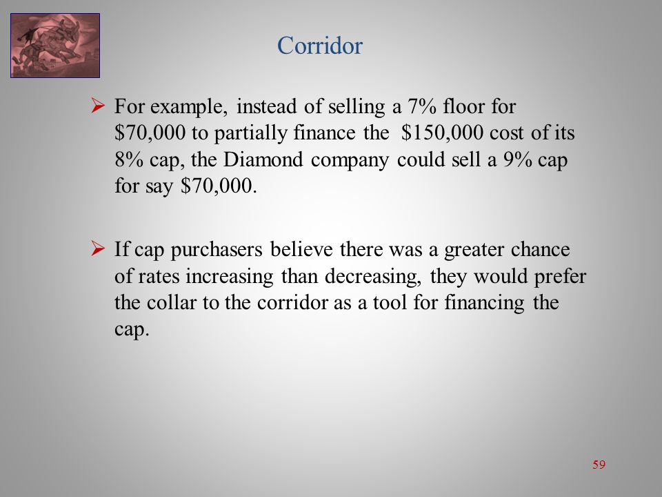 59 Corridor  For example, instead of selling a 7% floor for $70,000 to partially finance the $150,000 cost of its 8% cap, the Diamond company could s