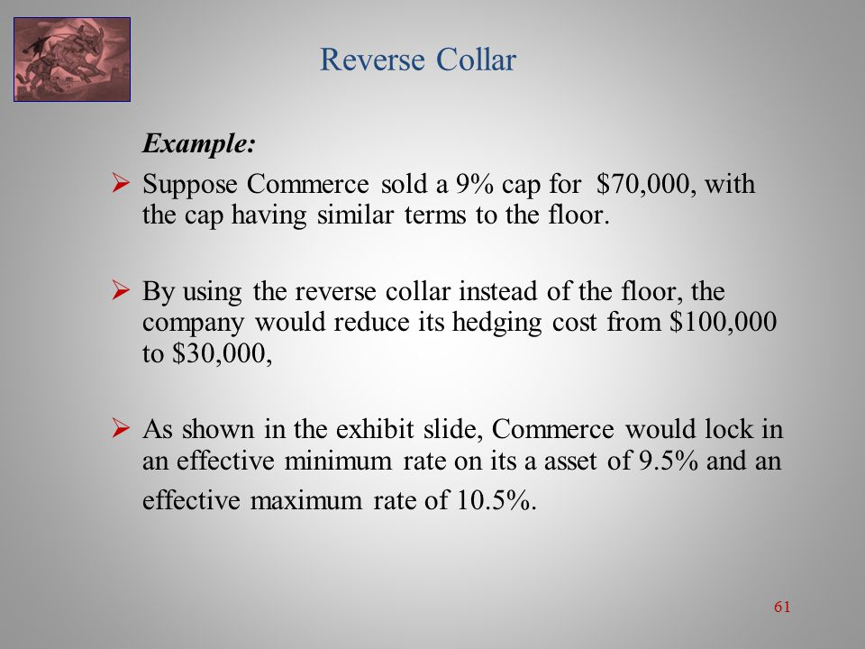 61 Reverse Collar Example:  Suppose Commerce sold a 9% cap for $70,000, with the cap having similar terms to the floor.  By using the reverse collar