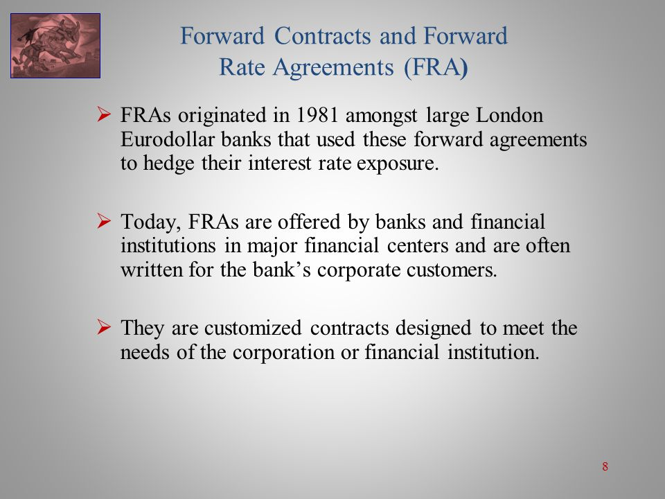 8 Forward Contracts and Forward Rate Agreements (FRA)  FRAs originated in 1981 amongst large London Eurodollar banks that used these forward agreemen