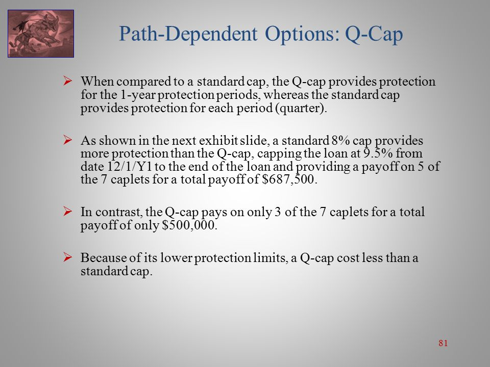 81 Path-Dependent Options: Q-Cap  When compared to a standard cap, the Q-cap provides protection for the 1-year protection periods, whereas the stand