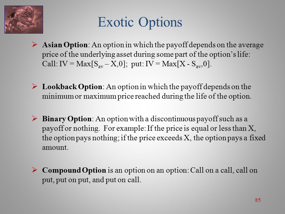 85 Exotic Options  Asian Option: An option in which the payoff depends on the average price of the underlying asset during some part of the option's