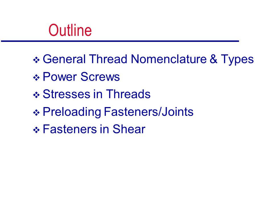 Outline  General Thread Nomenclature & Types  Power Screws  Stresses in Threads  Preloading Fasteners/Joints  Fasteners in Shear