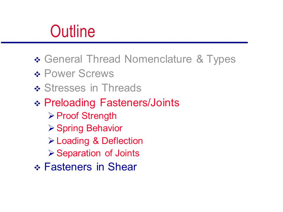 Outline  General Thread Nomenclature & Types  Power Screws  Stresses in Threads  Preloading Fasteners/Joints  Proof Strength  Spring Behavior 