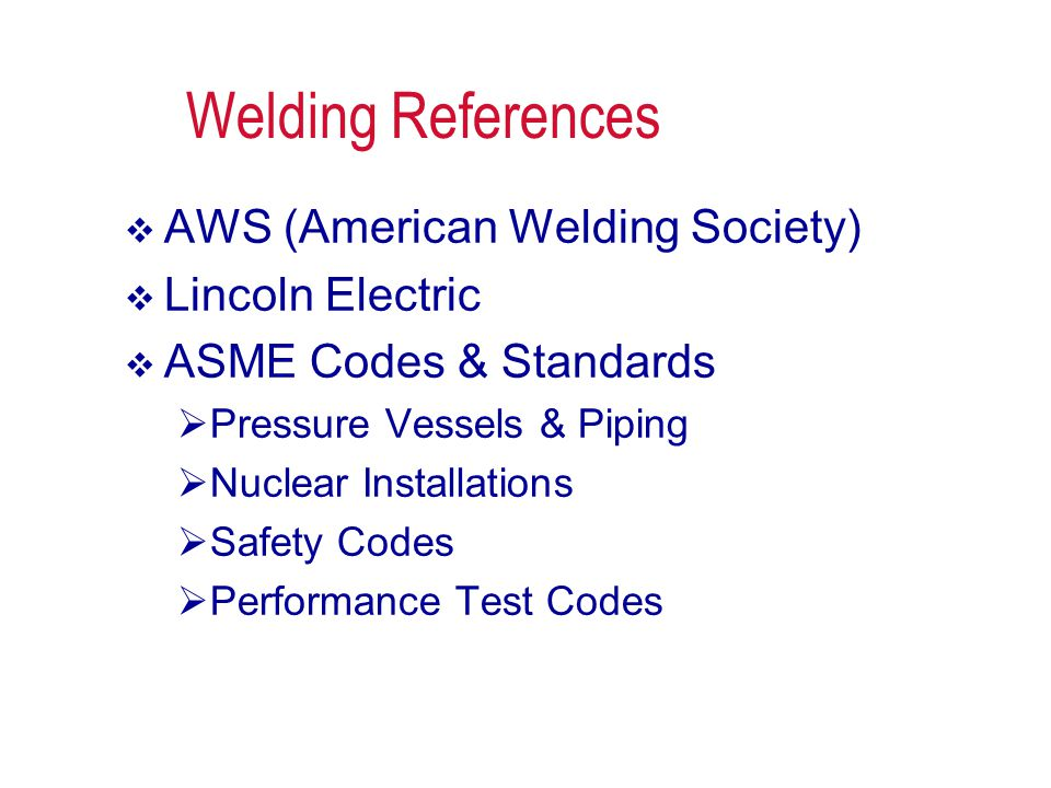 Welding References  AWS (American Welding Society)  Lincoln Electric  ASME Codes & Standards  Pressure Vessels & Piping  Nuclear Installations 