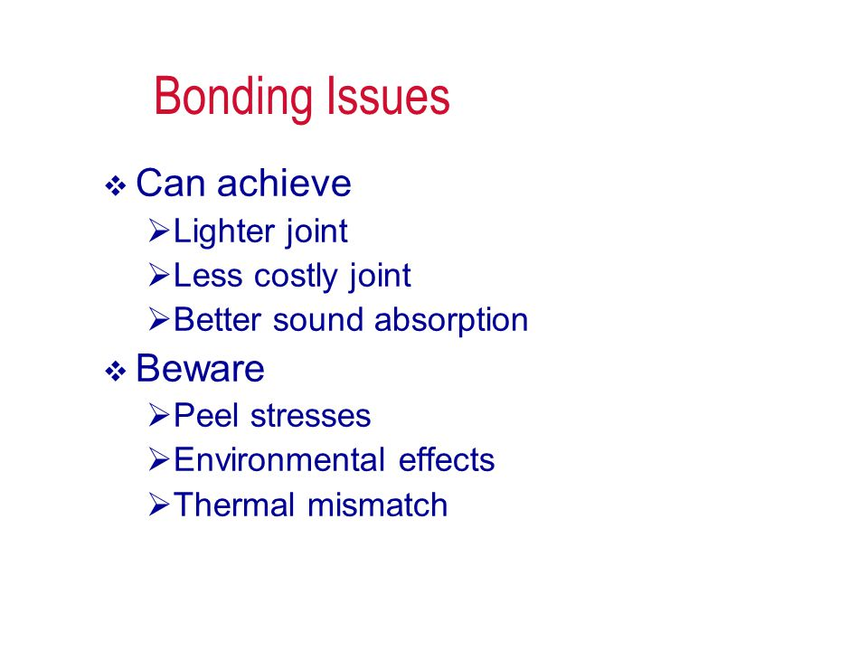 Bonding Issues  Can achieve  Lighter joint  Less costly joint  Better sound absorption  Beware  Peel stresses  Environmental effects  Thermal