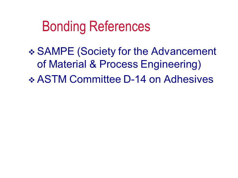 Bonding References  SAMPE (Society for the Advancement of Material & Process Engineering)  ASTM Committee D-14 on Adhesives
