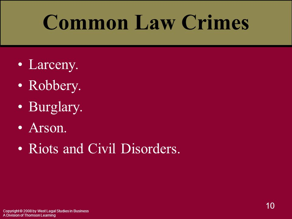 Copyright © 2008 by West Legal Studies in Business A Division of Thomson Learning 10 Common Law Crimes Larceny. Robbery. Burglary. Arson. Riots and Ci