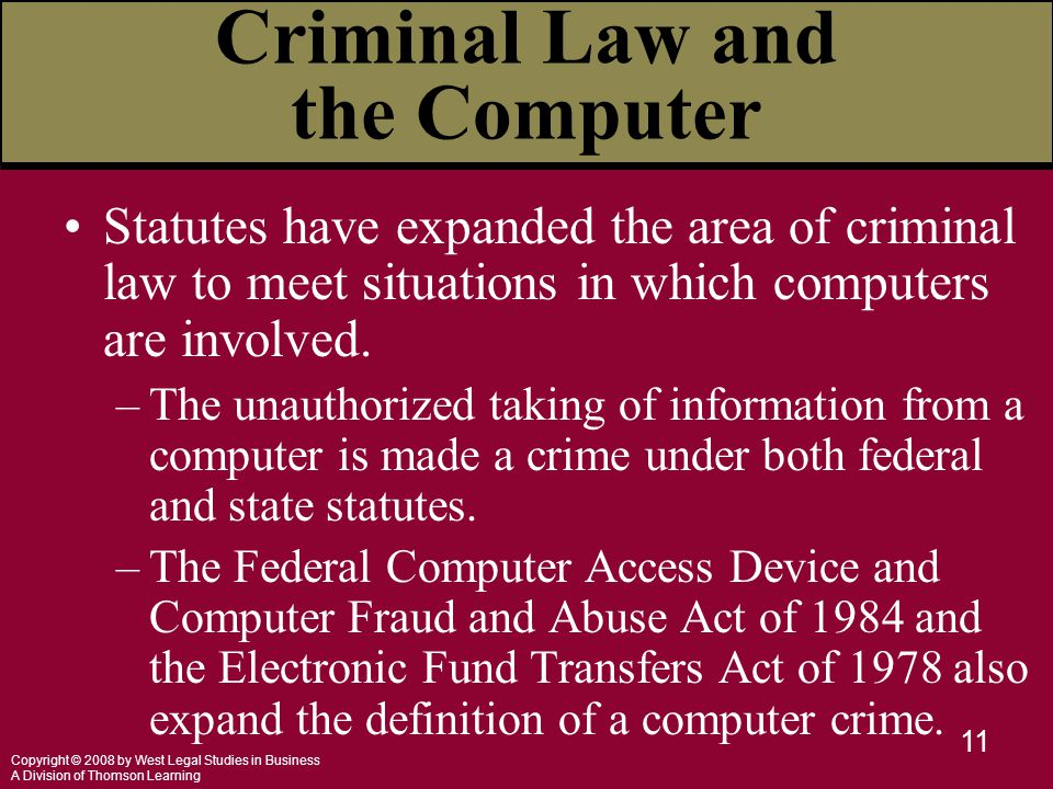 Copyright © 2008 by West Legal Studies in Business A Division of Thomson Learning 11 Criminal Law and the Computer Statutes have expanded the area of criminal law to meet situations in which computers are involved.