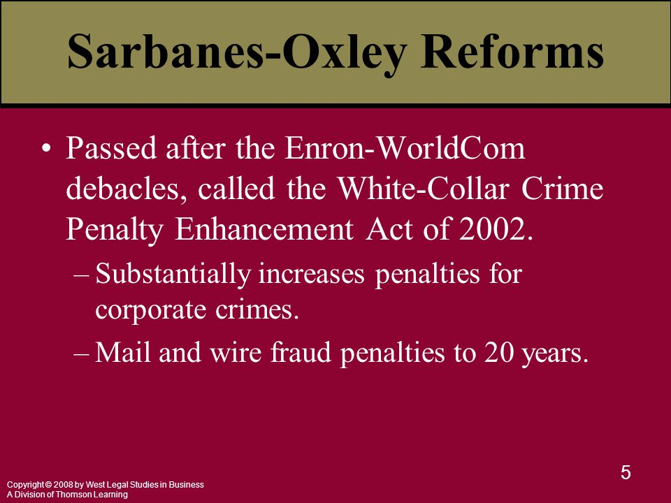 Copyright © 2008 by West Legal Studies in Business A Division of Thomson Learning 5 Sarbanes-Oxley Reforms Passed after the Enron-WorldCom debacles, c