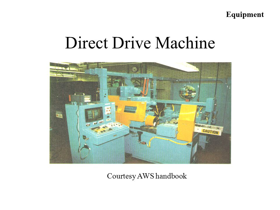 Equipment Courtesy AWS handbook Direct Drive Machine