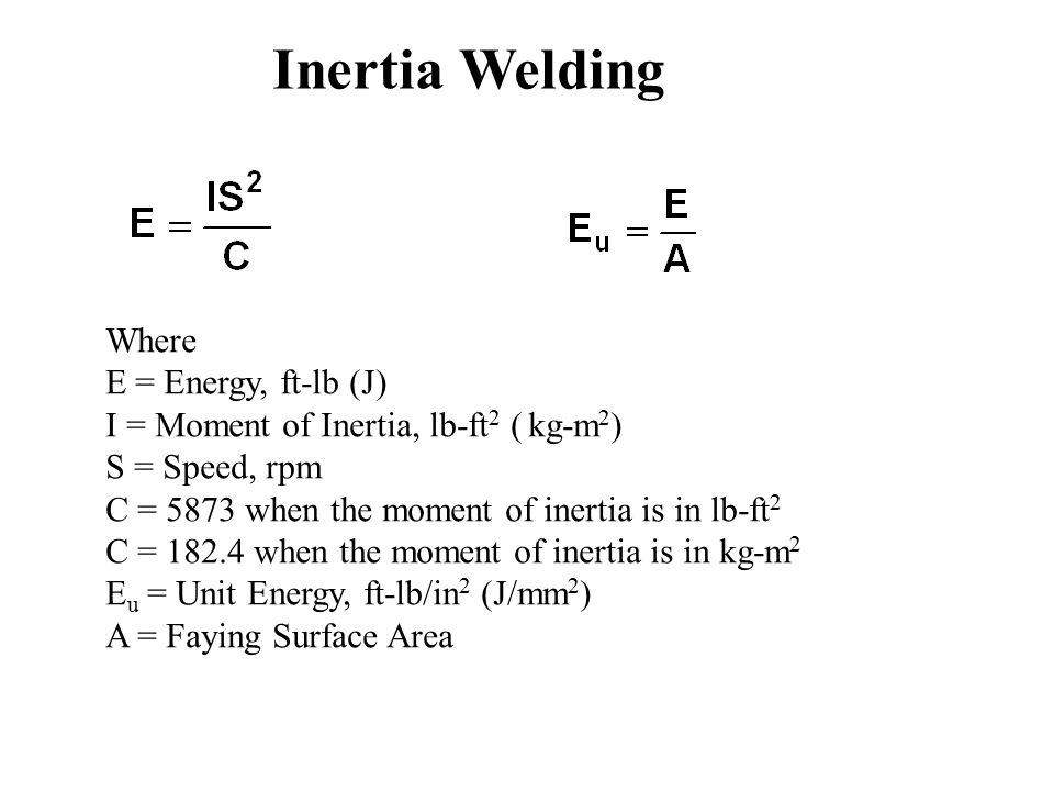 Inertia Welding Where E = Energy, ft-lb (J) I = Moment of Inertia, lb-ft 2 ( kg-m 2 ) S = Speed, rpm C = 5873 when the moment of inertia is in lb-ft 2