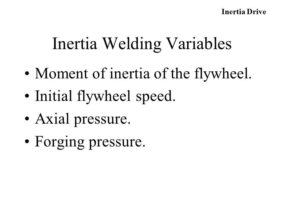 Moment of inertia of the flywheel. Initial flywheel speed. Axial pressure. Forging pressure. Inertia Drive Inertia Welding Variables
