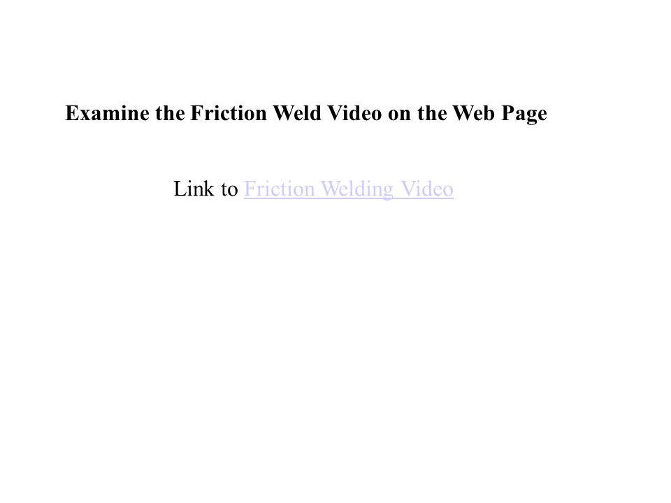 Link to Friction Welding VideoFriction Welding Video Examine the Friction Weld Video on the Web Page