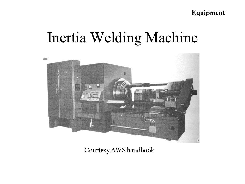 Equipment Courtesy AWS handbook Inertia Welding Machine