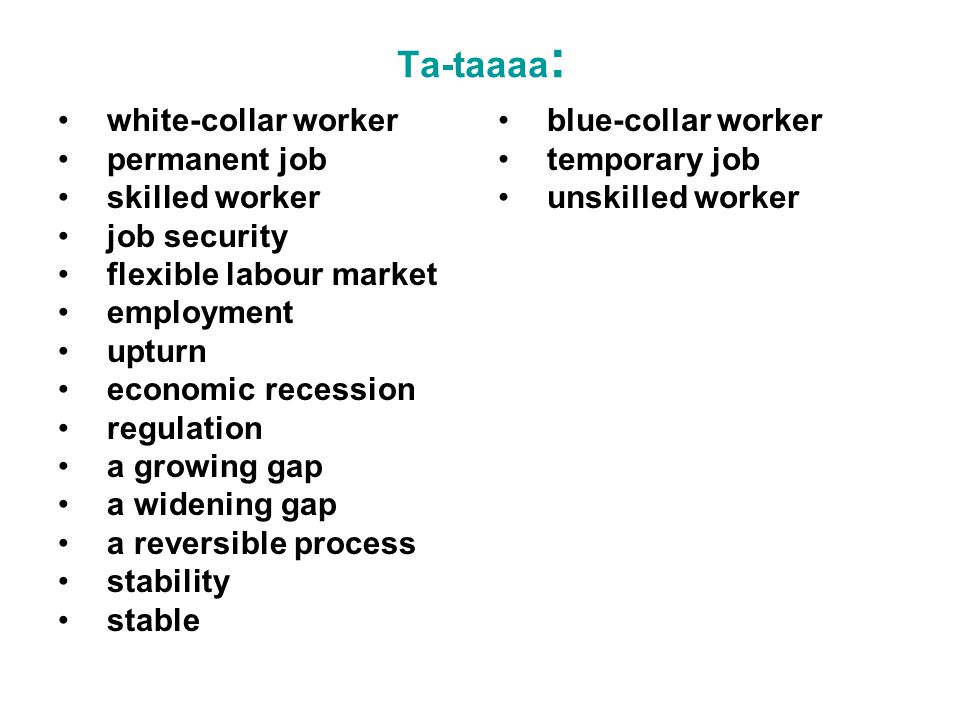 Ta-taaaa : white-collar worker permanent job skilled worker job security flexible labour market employment upturn economic recession regulation a growing gap a widening gap a reversible process stability stable blue-collar worker temporary job unskilled worker