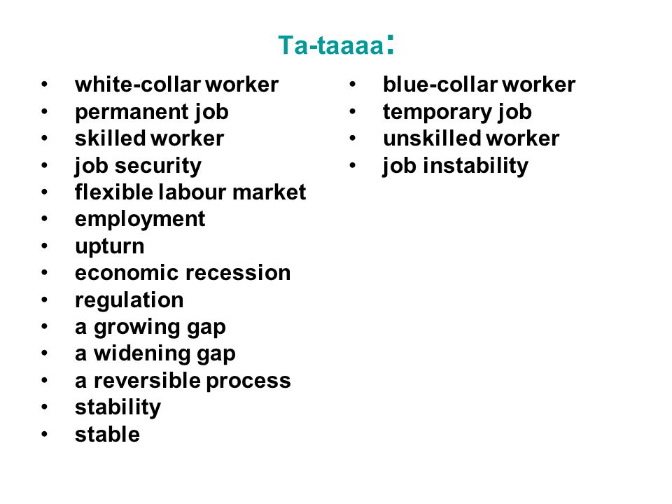 Ta-taaaa : white-collar worker permanent job skilled worker job security flexible labour market employment upturn economic recession regulation a growing gap a widening gap a reversible process stability stable blue-collar worker temporary job unskilled worker job instability