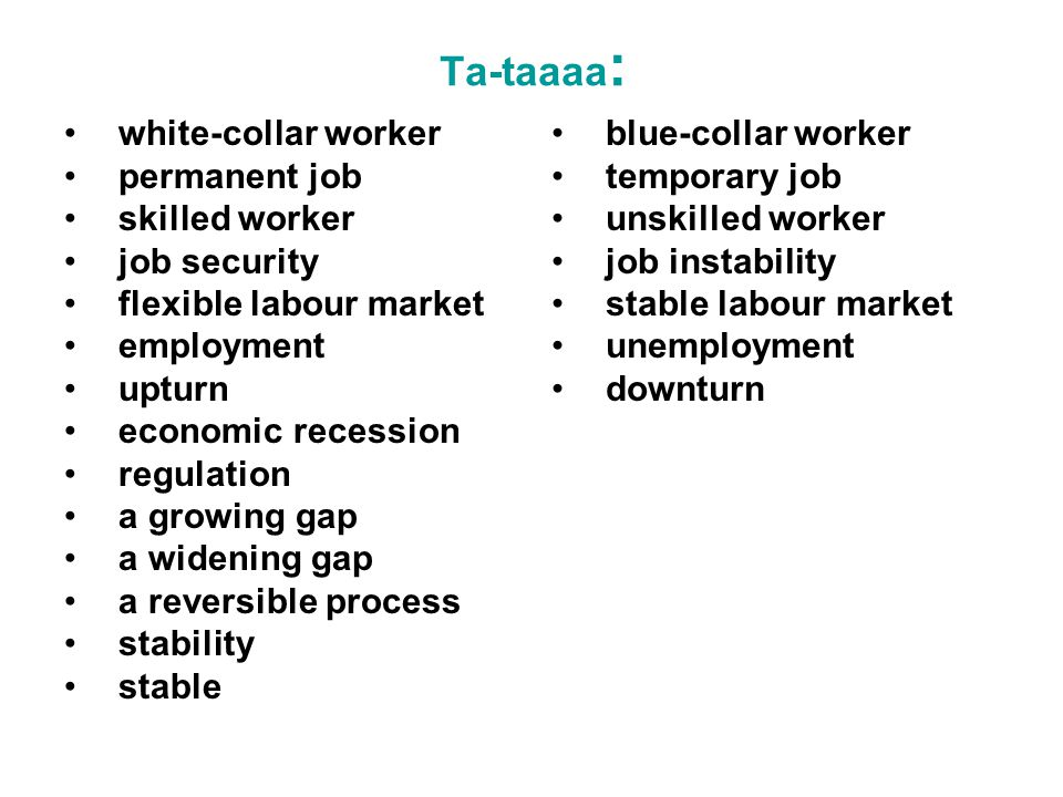 Ta-taaaa : white-collar worker permanent job skilled worker job security flexible labour market employment upturn economic recession regulation a growing gap a widening gap a reversible process stability stable blue-collar worker temporary job unskilled worker job instability stable labour market unemployment downturn