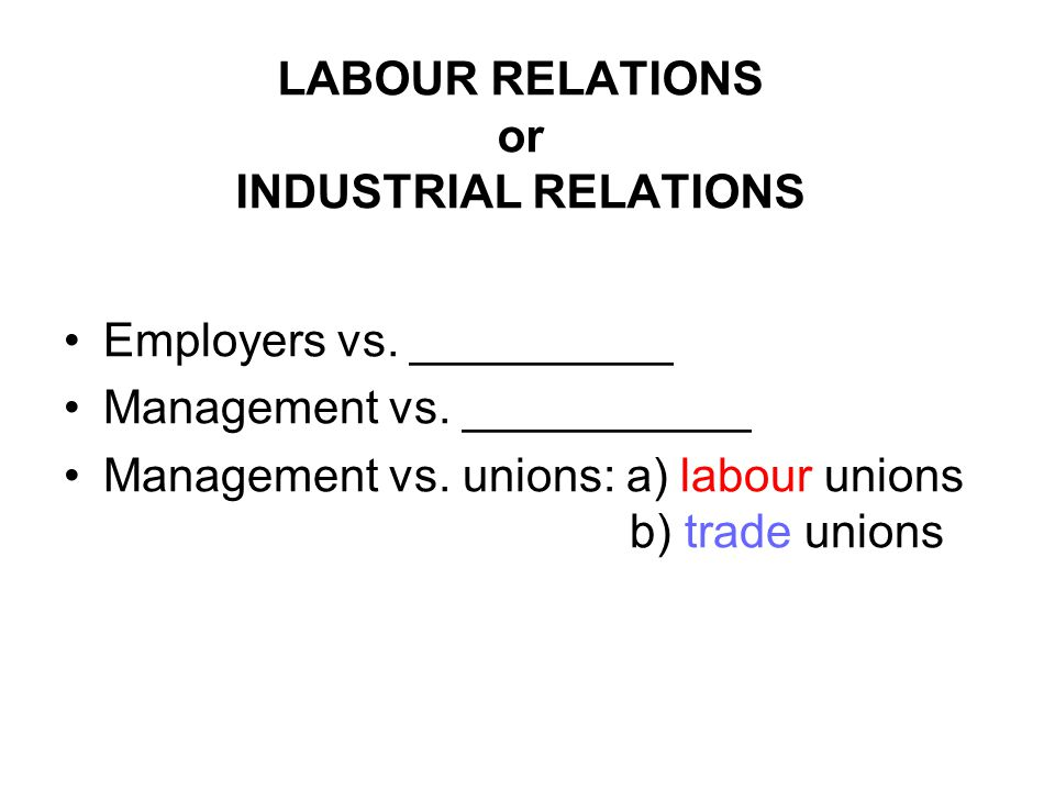 LABOUR RELATIONS or INDUSTRIAL RELATIONS Employers vs.