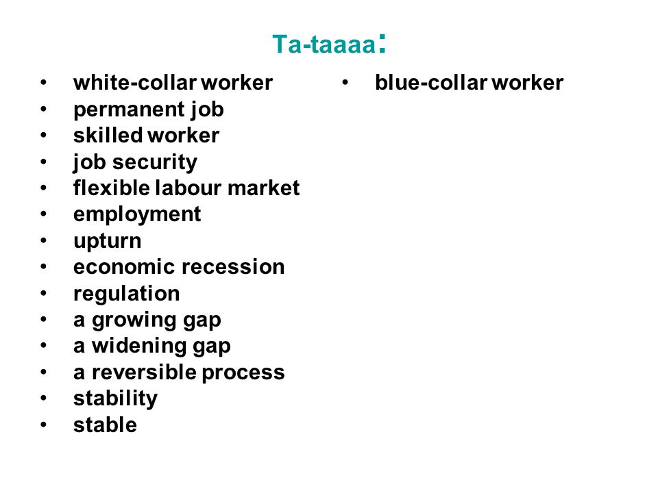 Ta-taaaa : white-collar worker permanent job skilled worker job security flexible labour market employment upturn economic recession regulation a growing gap a widening gap a reversible process stability stable blue-collar worker