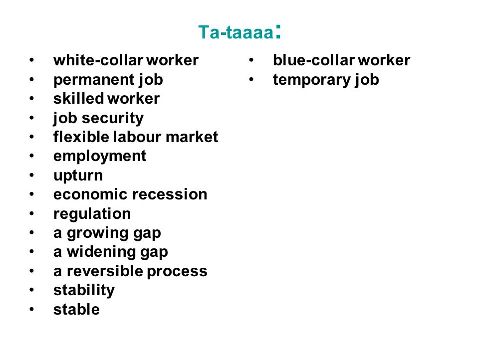 Ta-taaaa : white-collar worker permanent job skilled worker job security flexible labour market employment upturn economic recession regulation a growing gap a widening gap a reversible process stability stable blue-collar worker temporary job