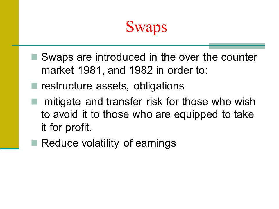 Swaps Swaps are introduced in the over the counter market 1981, and 1982 in order to: restructure assets, obligations mitigate and transfer risk for those who wish to avoid it to those who are equipped to take it for profit.