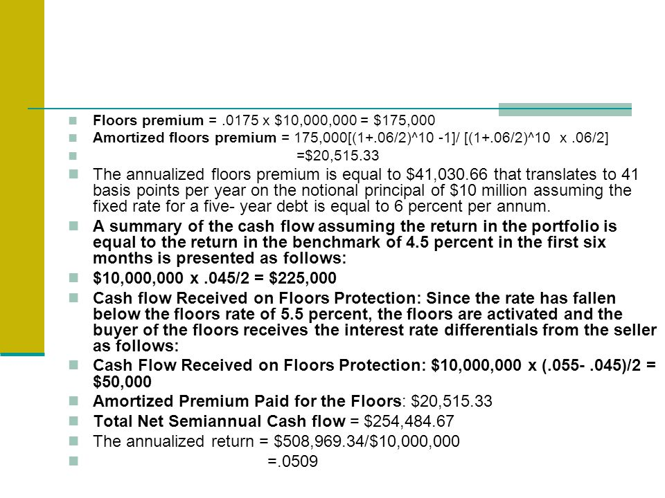 Floors premium =.0175 x $10,000,000 = $175,000 Amortized floors premium = 175,000[(1+.06/2)^10 -1]/ [(1+.06/2)^10 x.06/2] =$20,515.33 The annualized floors premium is equal to $41,030.66 that translates to 41 basis points per year on the notional principal of $10 million assuming the fixed rate for a five- year debt is equal to 6 percent per annum.