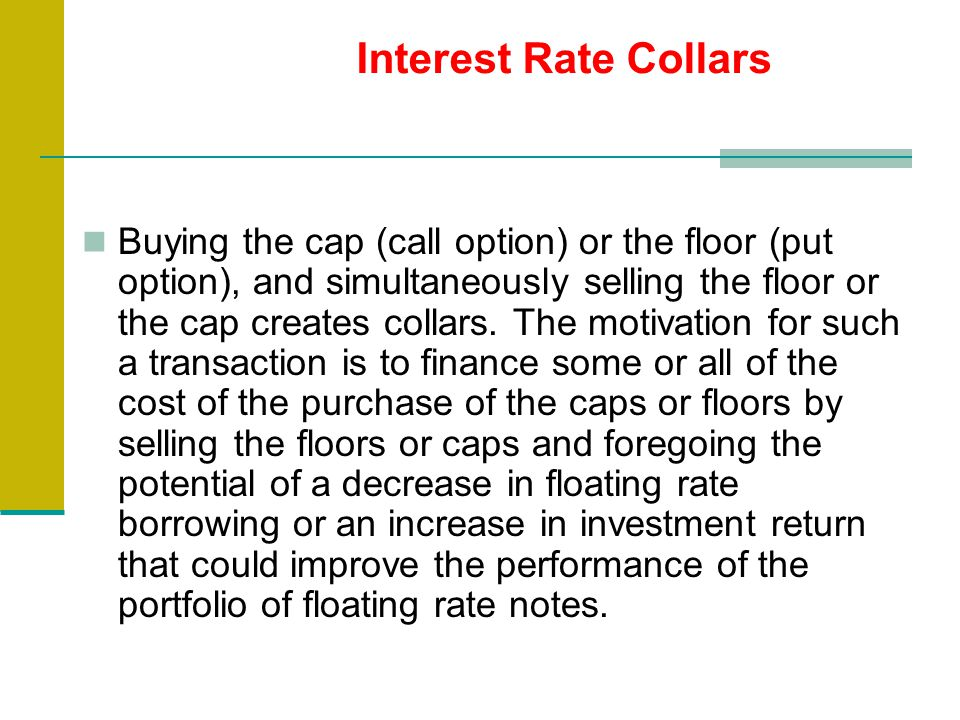 Buying the cap (call option) or the floor (put option), and simultaneously selling the floor or the cap creates collars.