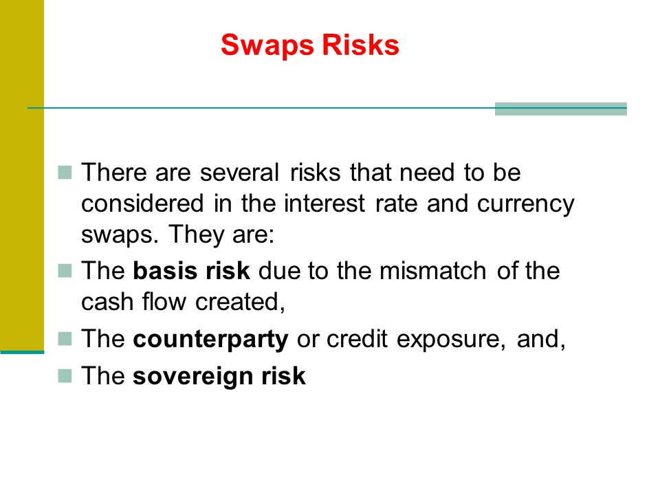 There are several risks that need to be considered in the interest rate and currency swaps.