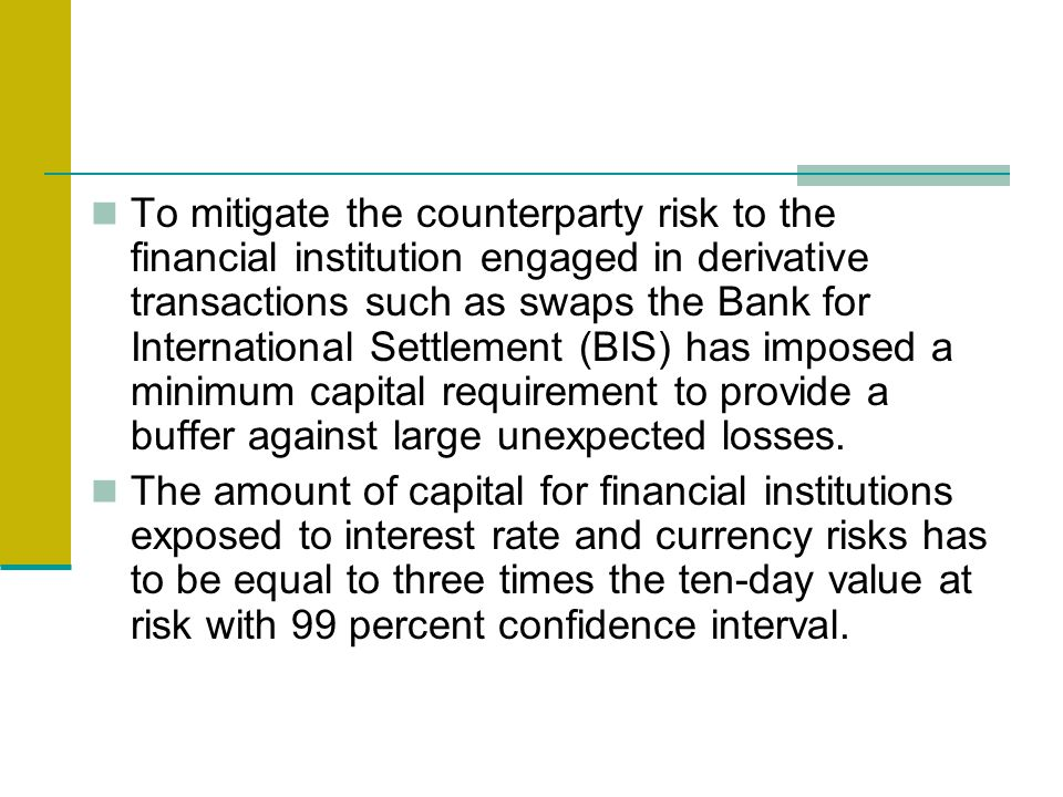 To mitigate the counterparty risk to the financial institution engaged in derivative transactions such as swaps the Bank for International Settlement (BIS) has imposed a minimum capital requirement to provide a buffer against large unexpected losses.