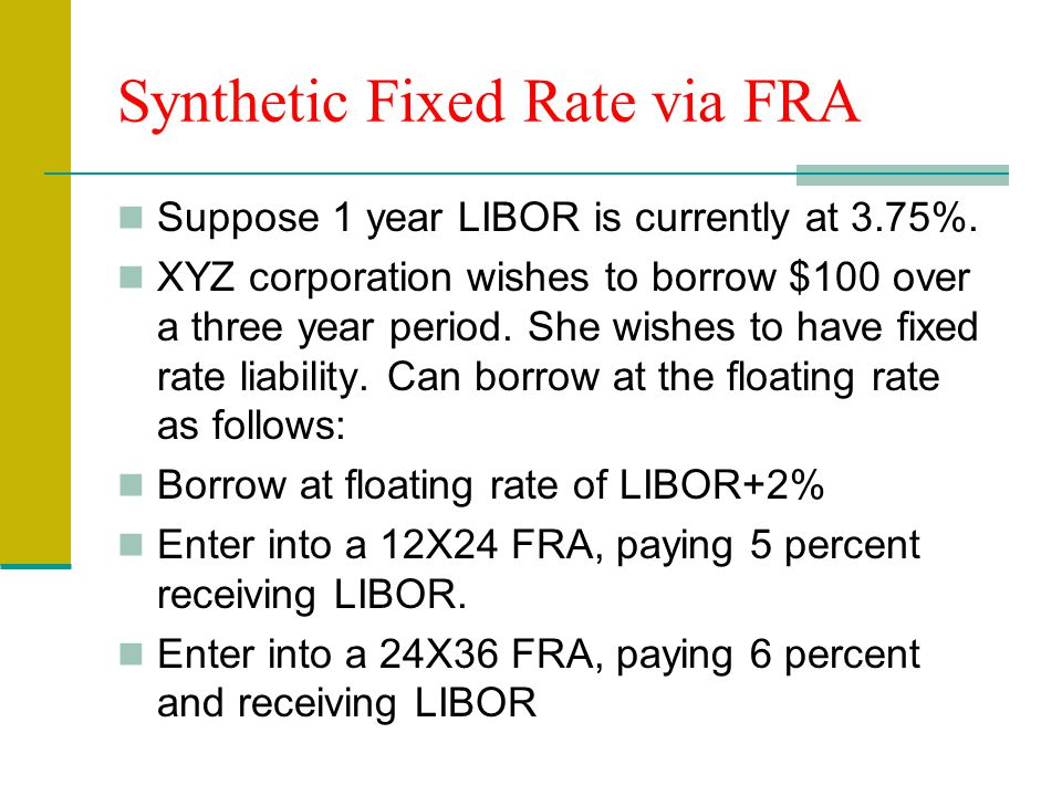 Synthetic Fixed Rate via FRA Suppose 1 year LIBOR is currently at 3.75%.
