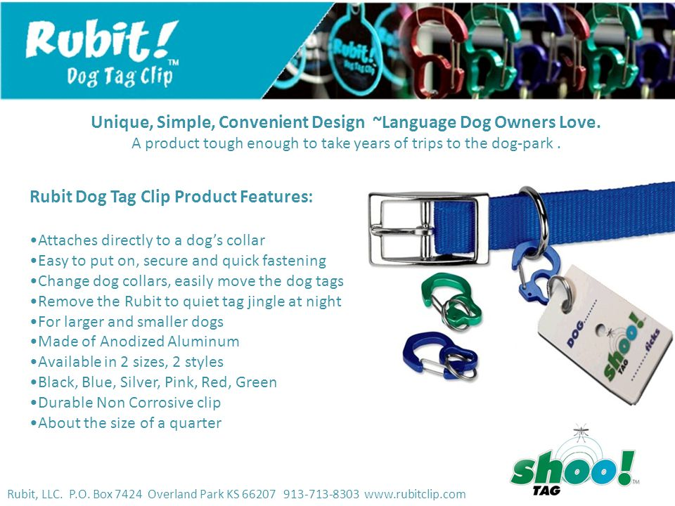 Rubit, LLC. P.O. Box 7424 Overland Park KS 66207 913-713-8303 www.rubitclip.com Rubit Dog Tag Clip Product Features: Attaches directly to a dog's coll