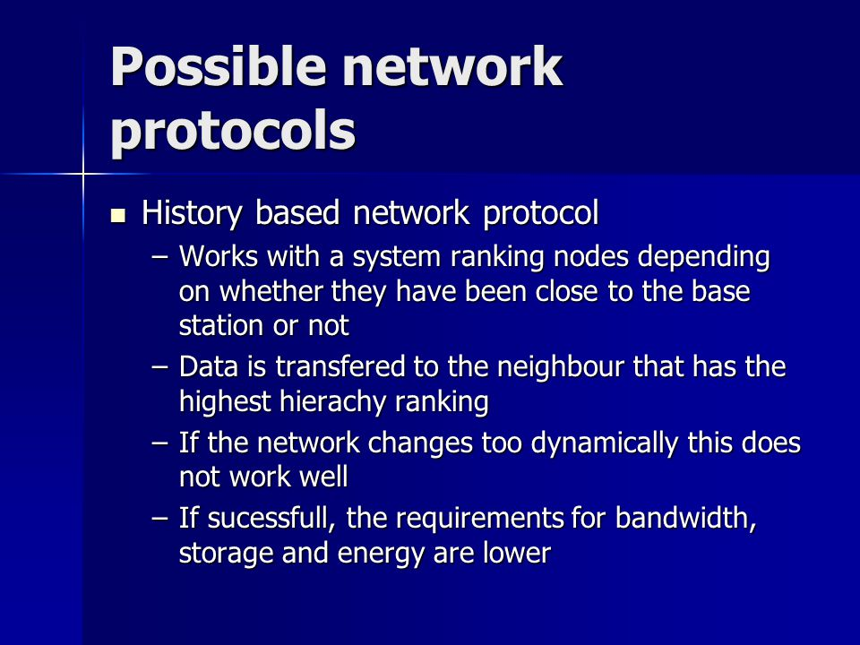 Possible network protocols History based network protocol History based network protocol –Works with a system ranking nodes depending on whether they have been close to the base station or not –Data is transfered to the neighbour that has the highest hierachy ranking –If the network changes too dynamically this does not work well –If sucessfull, the requirements for bandwidth, storage and energy are lower
