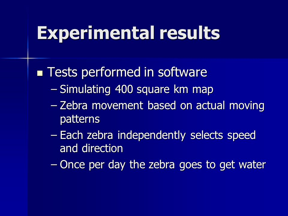 Experimental results Tests performed in software Tests performed in software –Simulating 400 square km map –Zebra movement based on actual moving patterns –Each zebra independently selects speed and direction –Once per day the zebra goes to get water