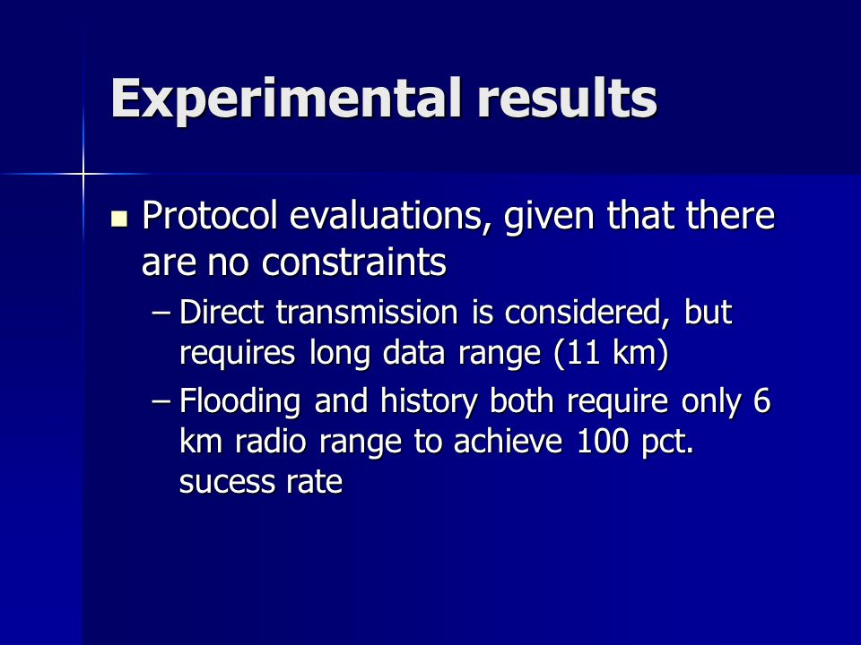 Experimental results Protocol evaluations, given that there are no constraints Protocol evaluations, given that there are no constraints –Direct transmission is considered, but requires long data range (11 km) –Flooding and history both require only 6 km radio range to achieve 100 pct.