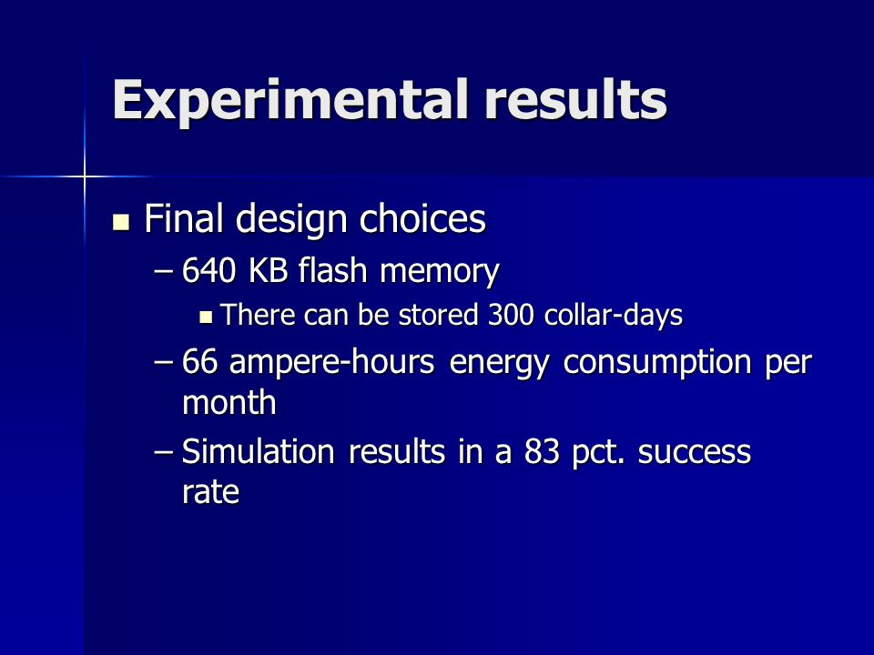 Experimental results Final design choices Final design choices –640 KB flash memory There can be stored 300 collar-days There can be stored 300 collar