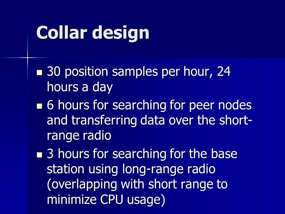 Collar design 30 position samples per hour, 24 hours a day 30 position samples per hour, 24 hours a day 6 hours for searching for peer nodes and transferring data over the short- range radio 6 hours for searching for peer nodes and transferring data over the short- range radio 3 hours for searching for the base station using long-range radio (overlapping with short range to minimize CPU usage) 3 hours for searching for the base station using long-range radio (overlapping with short range to minimize CPU usage)