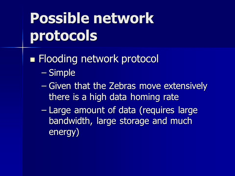 Possible network protocols Flooding network protocol Flooding network protocol –Simple –Given that the Zebras move extensively there is a high data ho