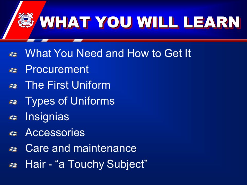 WHAT YOU WILL LEARN What You Need and How to Get It Procurement The First Uniform Types of Uniforms Insignias Accessories Care and maintenance Hair - a Touchy Subject