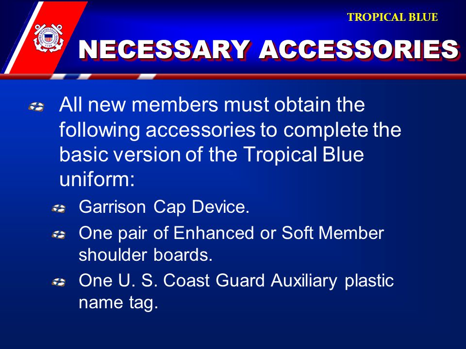 NECESSARY ACCESSORIES NECESSARY ACCESSORIES All new members must obtain the following accessories to complete the basic version of the Tropical Blue uniform: Garrison Cap Device.
