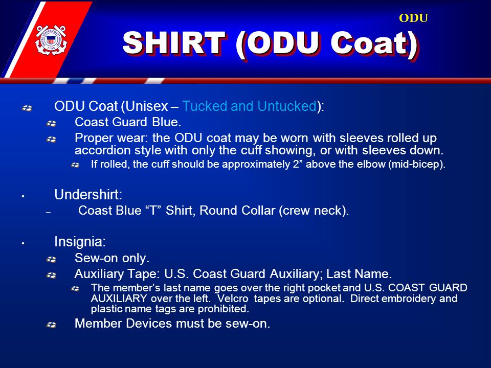 SHIRT (ODU Coat) ODU Coat (Unisex – Tucked and Untucked): Coast Guard Blue. Proper wear: the ODU coat may be worn with sleeves rolled up accordion sty