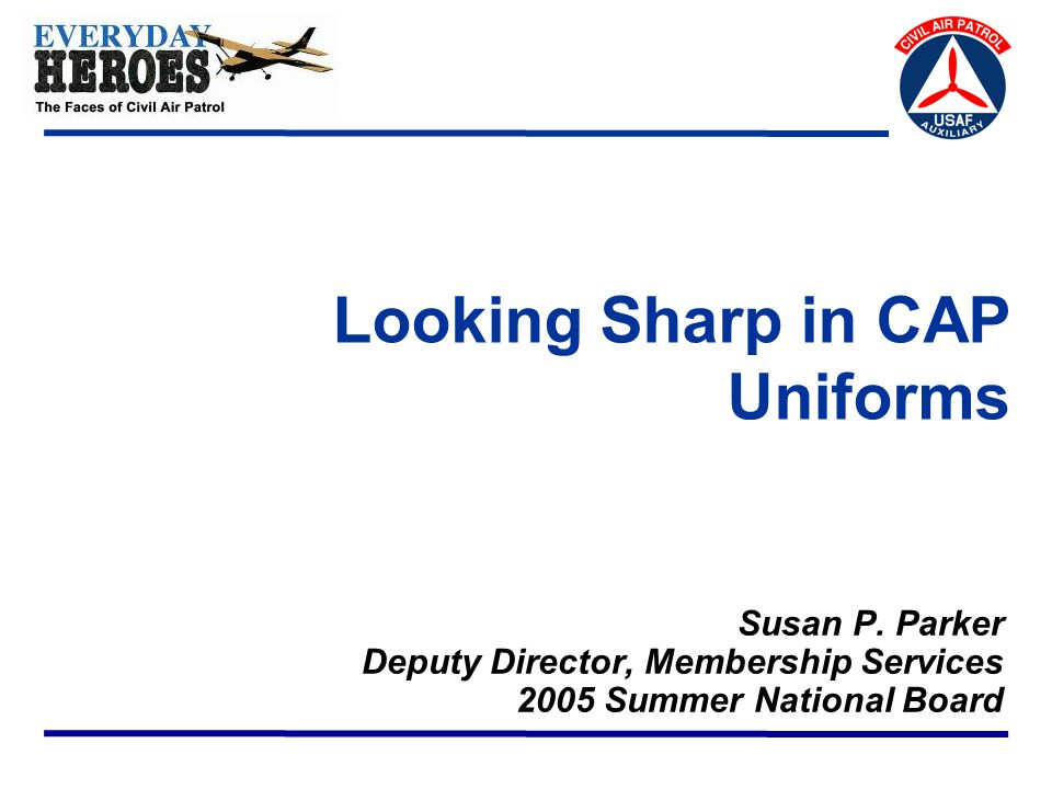 Everyday Heroes: The Faces of Civil Air Patrol 2 CAP Uniforms  CAPM 39-1 covers uniform wear policy  New regulation published 23 March 2005  Working Change 1 now  Air Force retains control over the grade insignia and any devices on the AF-style uniforms