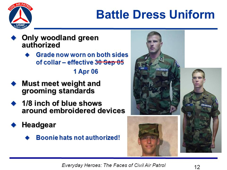 Everyday Heroes: The Faces of Civil Air Patrol 12 Battle Dress Uniform  Only woodland green authorized  Grade now worn on both sides of collar – effective 30 Sep 05 1 Apr 06 1 Apr 06  Must meet weight and grooming standards  1/8 inch of blue shows around embroidered devices  Headgear  Boonie hats not authorized!