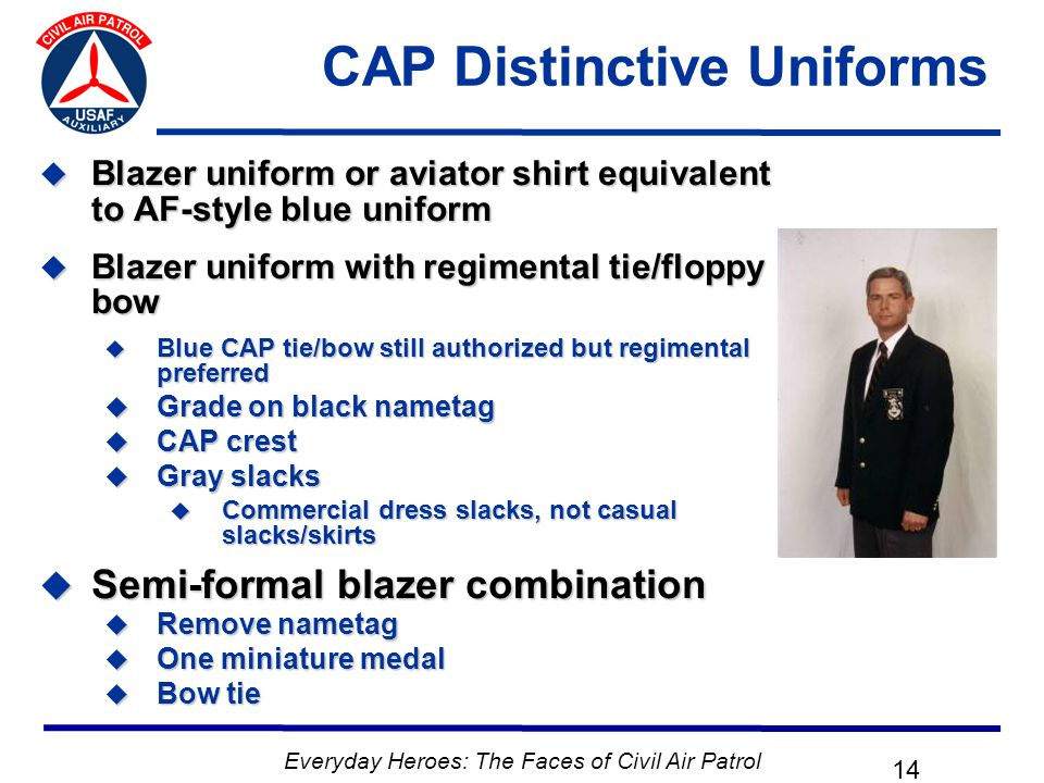 Everyday Heroes: The Faces of Civil Air Patrol 14 CAP Distinctive Uniforms  Blazer uniform or aviator shirt equivalent to AF-style blue uniform  Blazer uniform with regimental tie/floppy bow  Blue CAP tie/bow still authorized but regimental preferred  Grade on black nametag  CAP crest  Gray slacks  Commercial dress slacks, not casual slacks/skirts  Semi-formal blazer combination  Remove nametag  One miniature medal  Bow tie