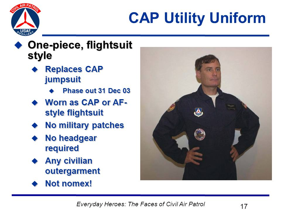 Everyday Heroes: The Faces of Civil Air Patrol 17 CAP Utility Uniform  One-piece, flightsuit style  Replaces CAP jumpsuit  Phase out 31 Dec 03  Worn as CAP or AF- style flightsuit  No military patches  No headgear required  Any civilian outergarment  Not nomex!